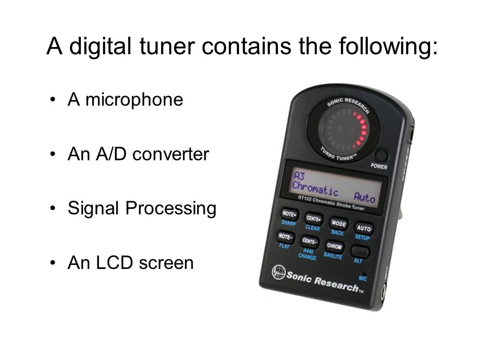 A digital tuner contains the following: A microphone An A/D converter Signal Processing An LCD screen