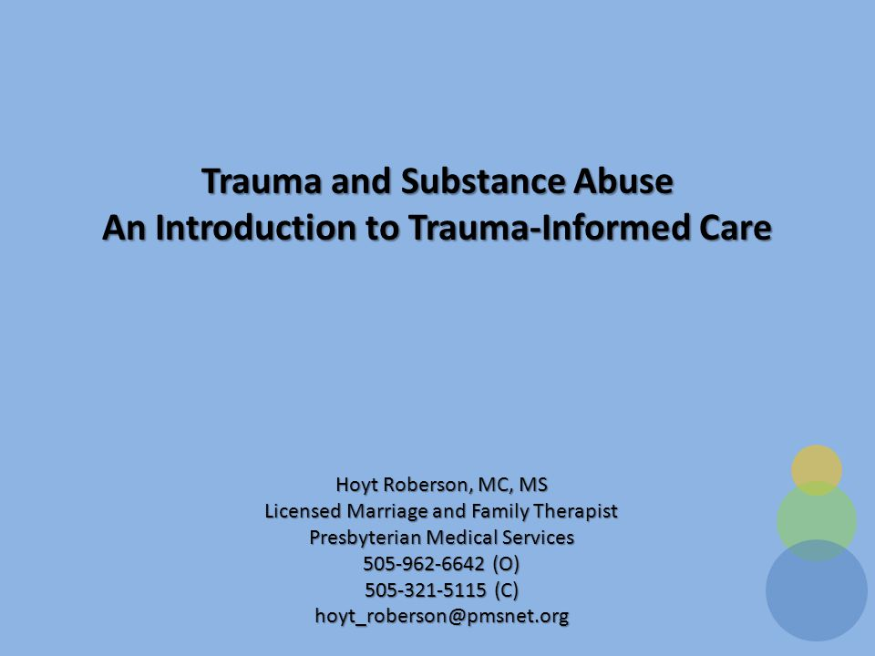 Trauma and Substance Abuse An Introduction to Trauma-Informed Care Hoyt Roberson, MC, MS Licensed Marriage and Family Therapist Presbyterian Medical Services 505-962-6642 (O) 505-321-5115 (C) hoyt_roberson@pmsnet.org