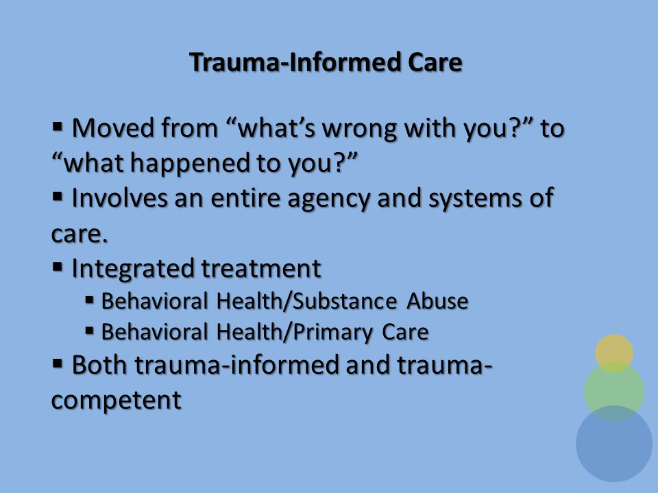 Trauma-Informed Care  Moved from what's wrong with you to what happened to you  Involves an entire agency and systems of care.