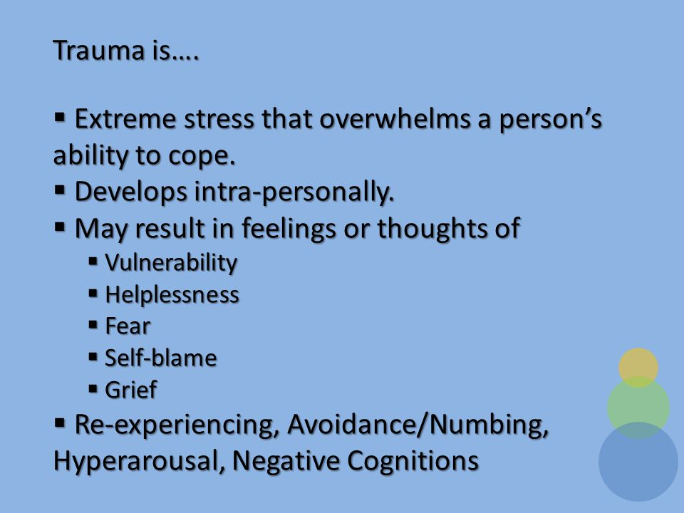 Trauma is….  Extreme stress that overwhelms a person's ability to cope.