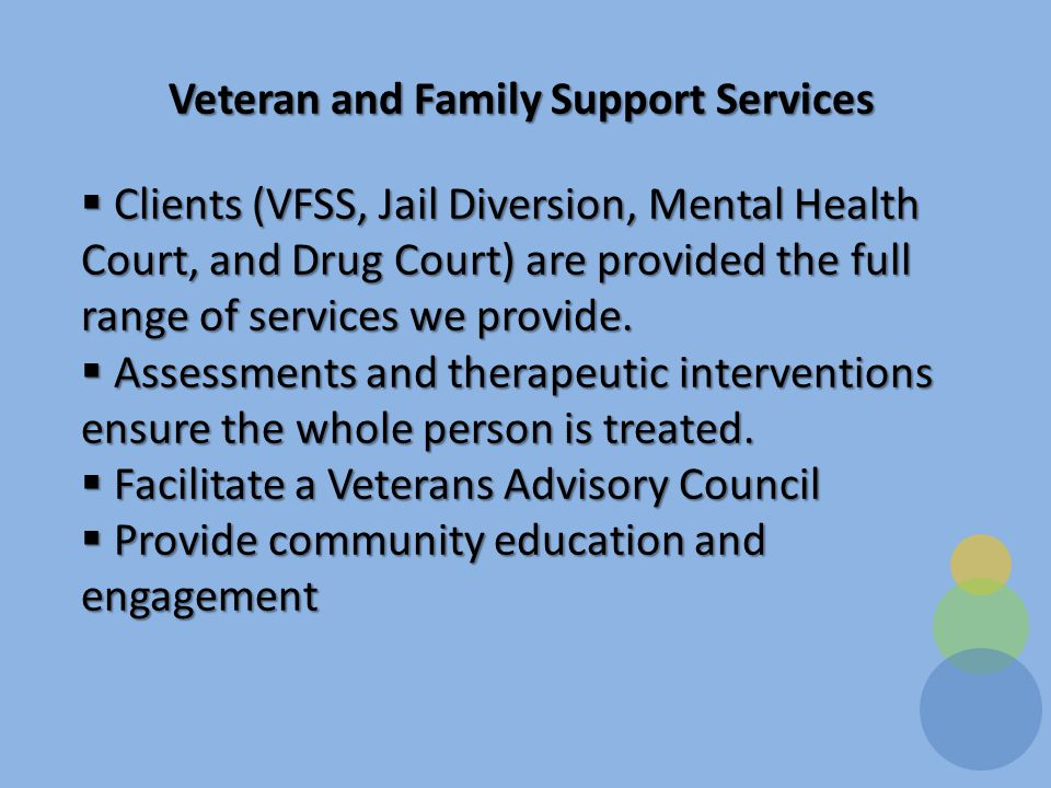 Veteran and Family Support Services  Clients (VFSS, Jail Diversion, Mental Health Court, and Drug Court) are provided the full range of services we provide.