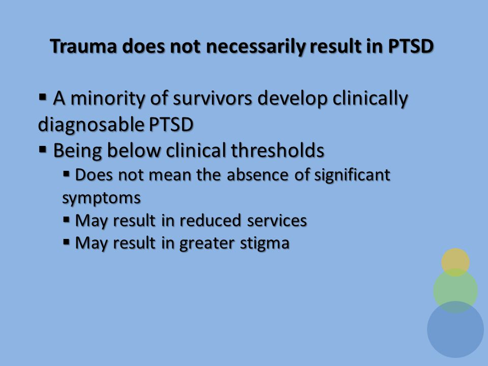 Trauma does not necessarily result in PTSD  A minority of survivors develop clinically diagnosable PTSD  Being below clinical thresholds  Does not mean the absence of significant symptoms  May result in reduced services  May result in greater stigma