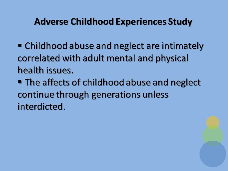 Adverse Childhood Experiences Study  Childhood abuse and neglect are intimately correlated with adult mental and physical health issues.