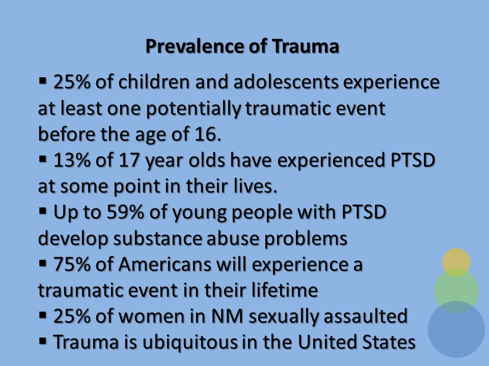 Prevalence of Trauma  25% of children and adolescents experience at least one potentially traumatic event before the age of 16.