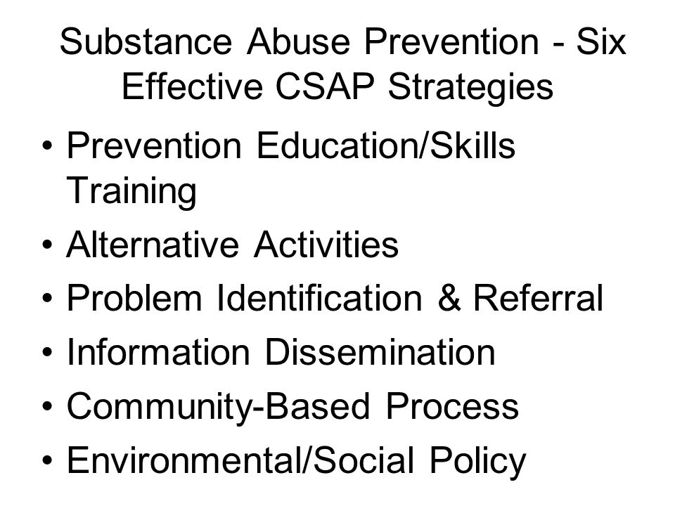 Substance Abuse Prevention - Six Effective CSAP Strategies Prevention Education/Skills Training Alternative Activities Problem Identification & Referral Information Dissemination Community-Based Process Environmental/Social Policy