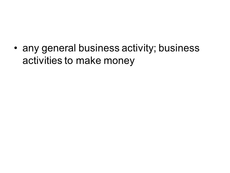 any general business activity; business activities to make money