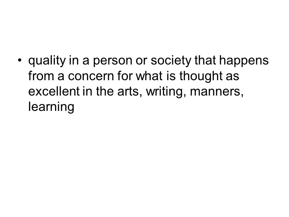 quality in a person or society that happens from a concern for what is thought as excellent in the arts, writing, manners, learning