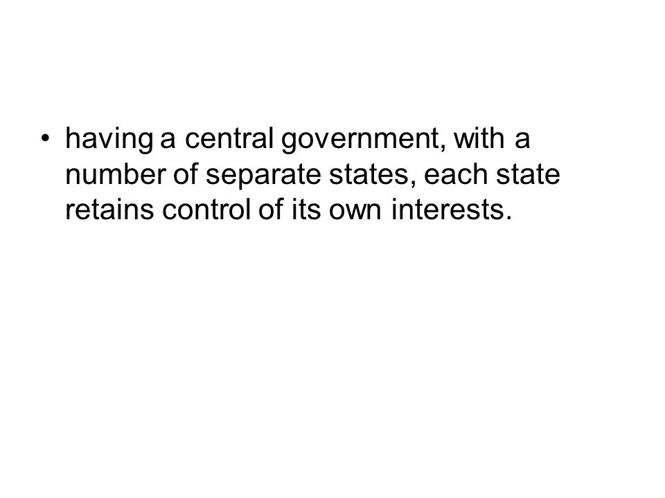 having a central government, with a number of separate states, each state retains control of its own interests.