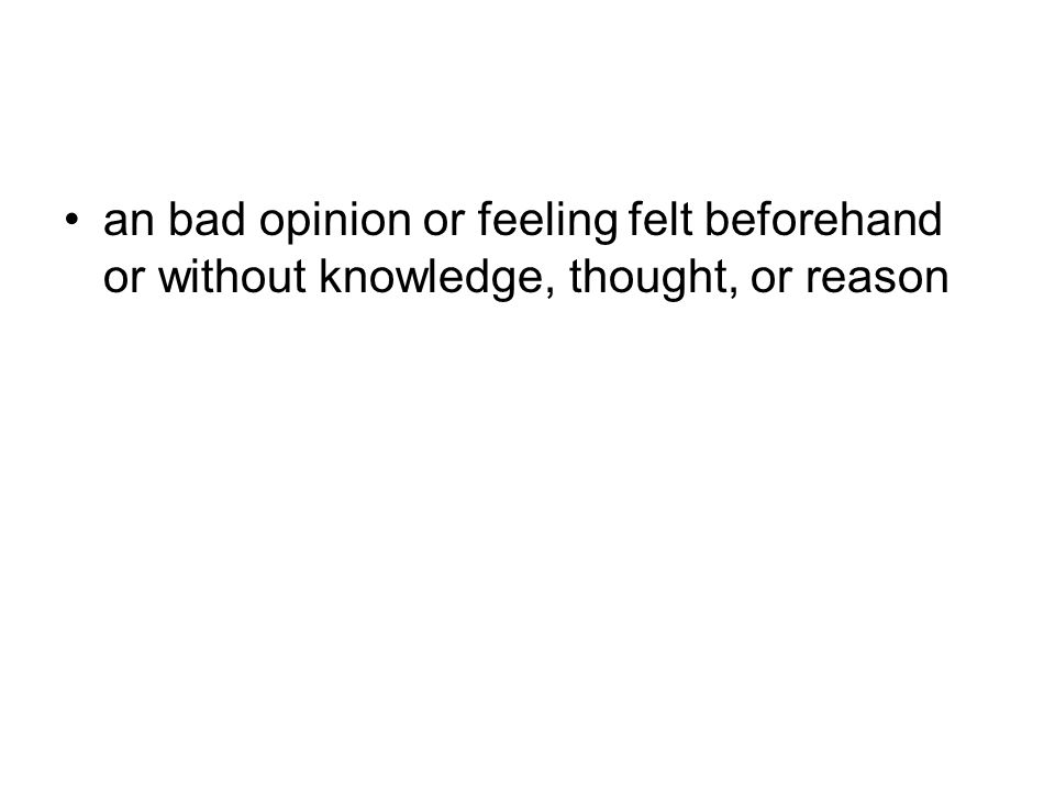 an bad opinion or feeling felt beforehand or without knowledge, thought, or reason
