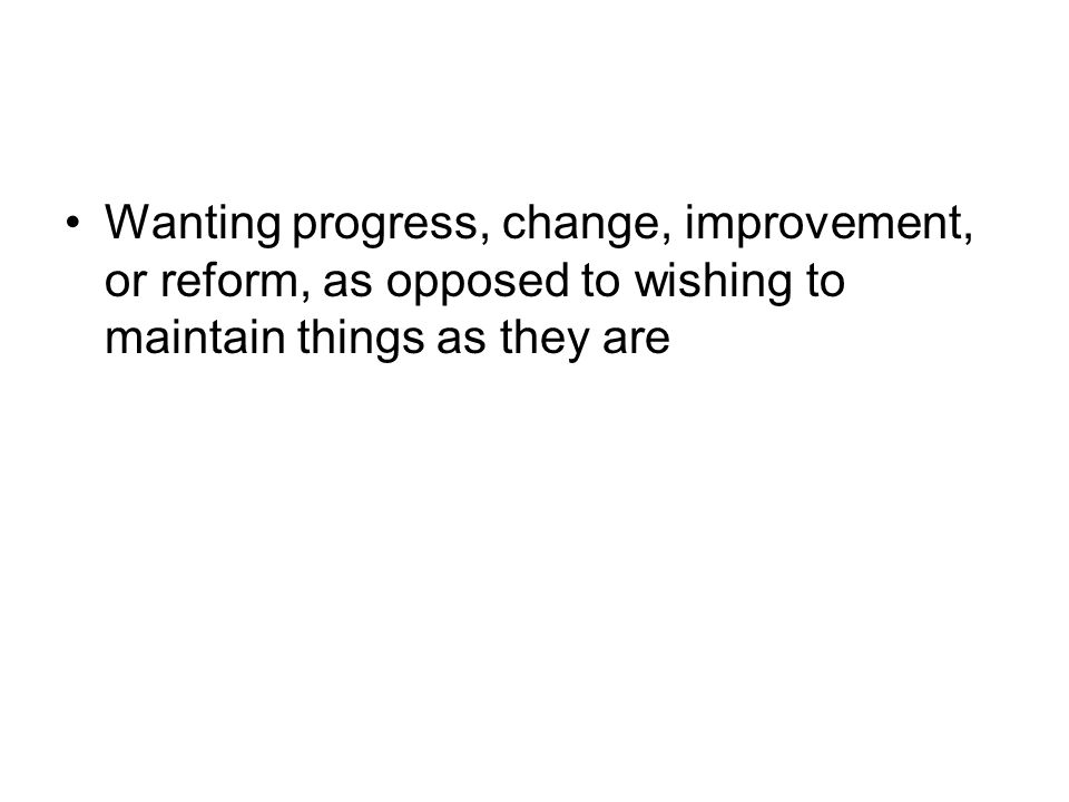 Wanting progress, change, improvement, or reform, as opposed to wishing to maintain things as they are
