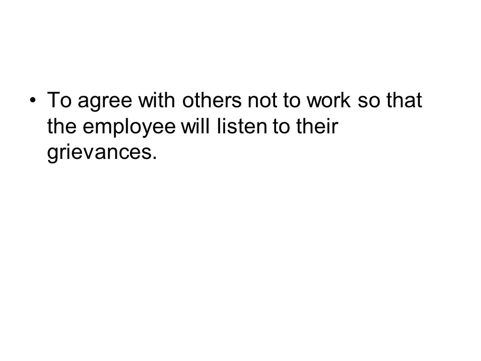 To agree with others not to work so that the employee will listen to their grievances.