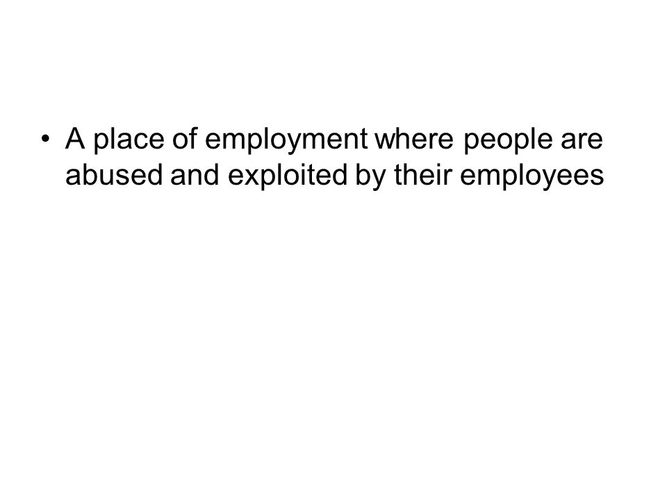 A place of employment where people are abused and exploited by their employees