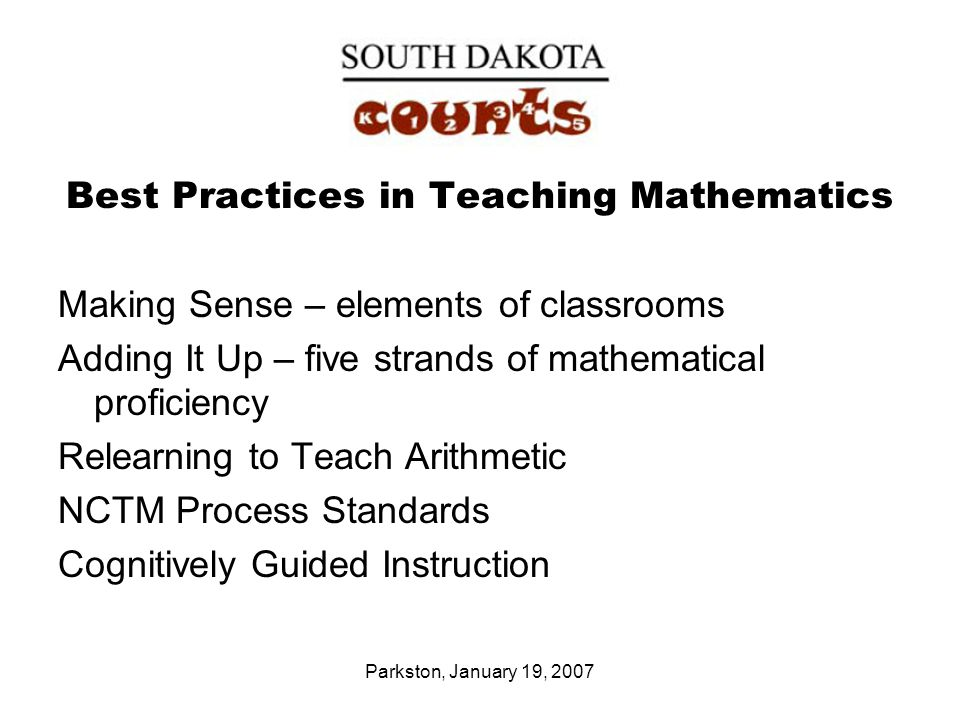 Parkston, January 19, 2007 Best Practices in Teaching Mathematics Making Sense – elements of classrooms Adding It Up – five strands of mathematical proficiency Relearning to Teach Arithmetic NCTM Process Standards Cognitively Guided Instruction