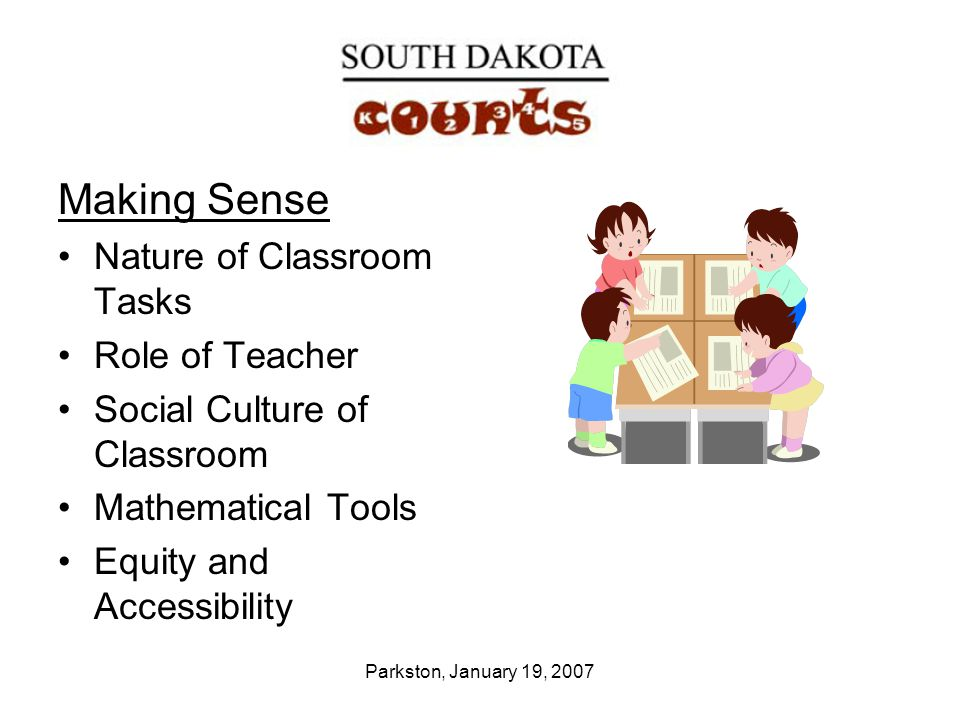 Parkston, January 19, 2007 Making Sense Nature of Classroom Tasks Role of Teacher Social Culture of Classroom Mathematical Tools Equity and Accessibility