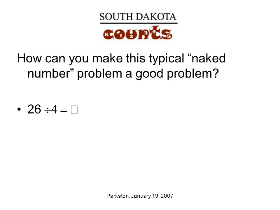Parkston, January 19, 2007 How can you make this typical naked number problem a good problem.