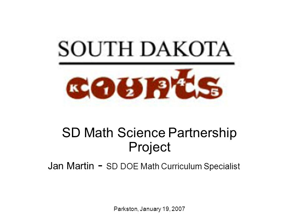 Parkston, January 19, 2007 SD Math Science Partnership Project Jan Martin - SD DOE Math Curriculum Specialist