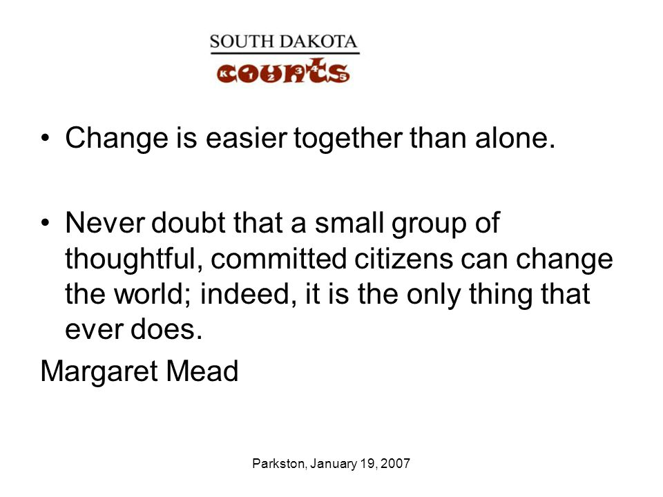 Parkston, January 19, 2007 Change is easier together than alone.