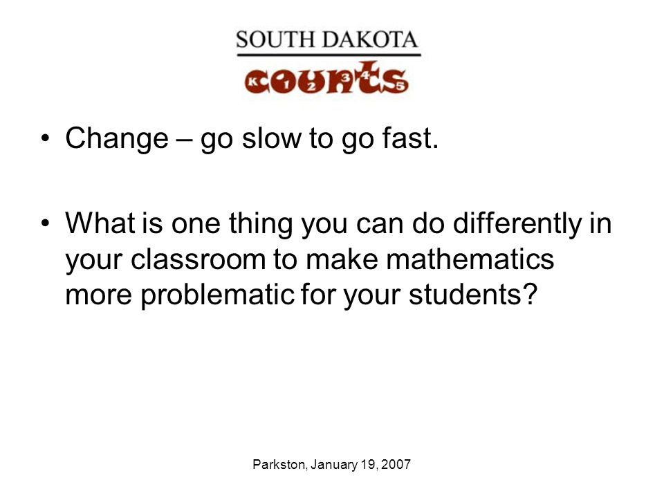Parkston, January 19, 2007 Change – go slow to go fast.