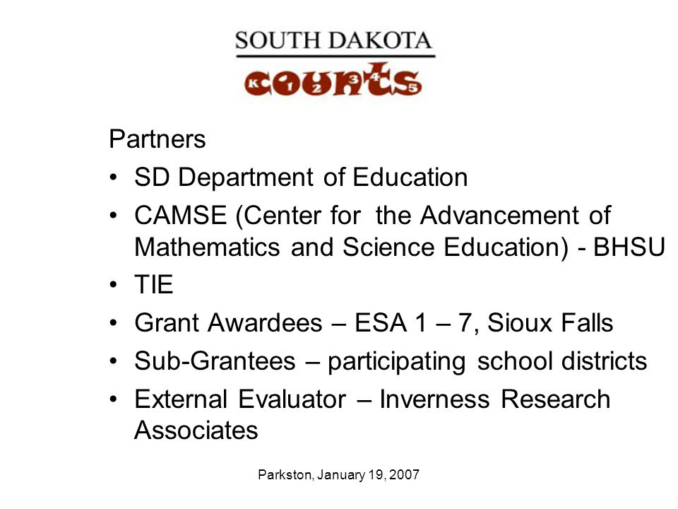 Parkston, January 19, 2007 Partners SD Department of Education CAMSE (Center for the Advancement of Mathematics and Science Education) - BHSU TIE Grant Awardees – ESA 1 – 7, Sioux Falls Sub-Grantees – participating school districts External Evaluator – Inverness Research Associates