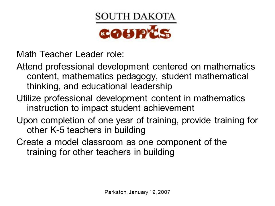 Parkston, January 19, 2007 Math Teacher Leader role: Attend professional development centered on mathematics content, mathematics pedagogy, student mathematical thinking, and educational leadership Utilize professional development content in mathematics instruction to impact student achievement Upon completion of one year of training, provide training for other K-5 teachers in building Create a model classroom as one component of the training for other teachers in building