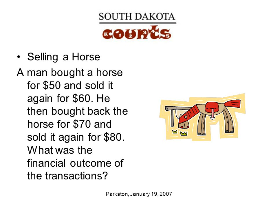 Parkston, January 19, 2007 Selling a Horse A man bought a horse for $50 and sold it again for $60.