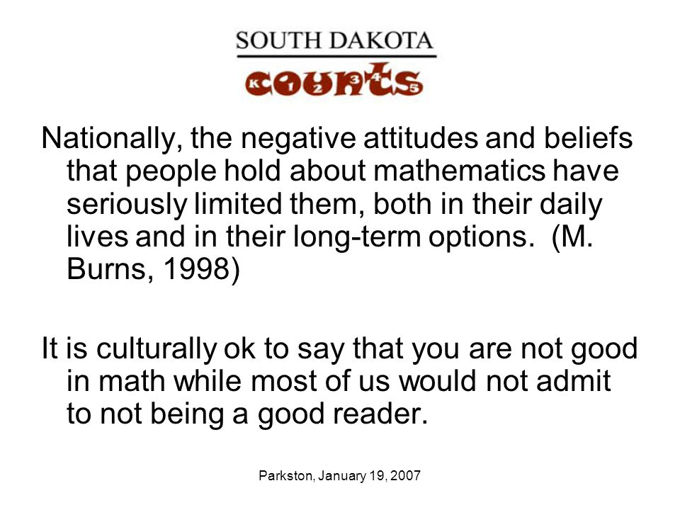Parkston, January 19, 2007 Nationally, the negative attitudes and beliefs that people hold about mathematics have seriously limited them, both in their daily lives and in their long-term options.
