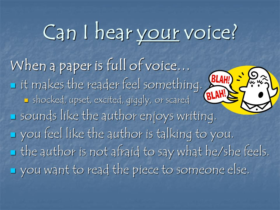 Can I hear your voice. When a paper is full of voice… it makes the reader feel something.