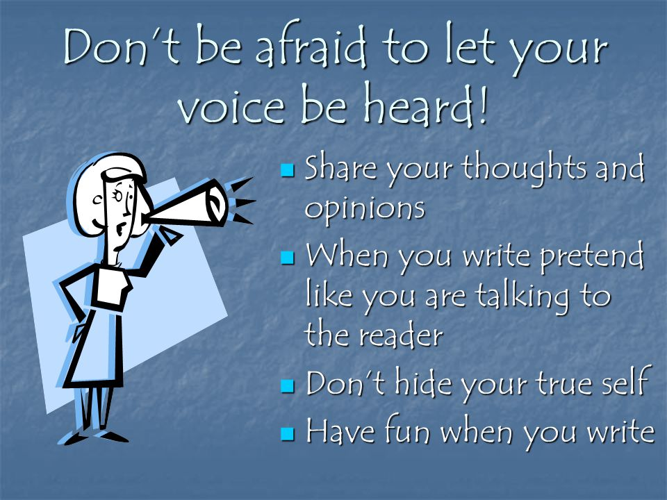 Don't be afraid to let your voice be heard.