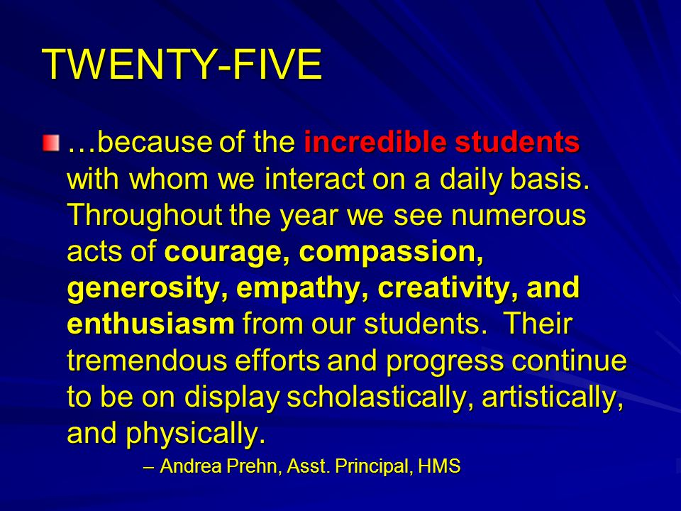 TWENTY-FIVE …because of the incredible students with whom we interact on a daily basis.