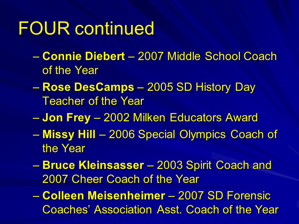 FOUR continued –Connie Diebert – 2007 Middle School Coach of the Year –Rose DesCamps – 2005 SD History Day Teacher of the Year –Jon Frey – 2002 Milken Educators Award –Missy Hill – 2006 Special Olympics Coach of the Year –Bruce Kleinsasser – 2003 Spirit Coach and 2007 Cheer Coach of the Year –Colleen Meisenheimer – 2007 SD Forensic Coaches' Association Asst.