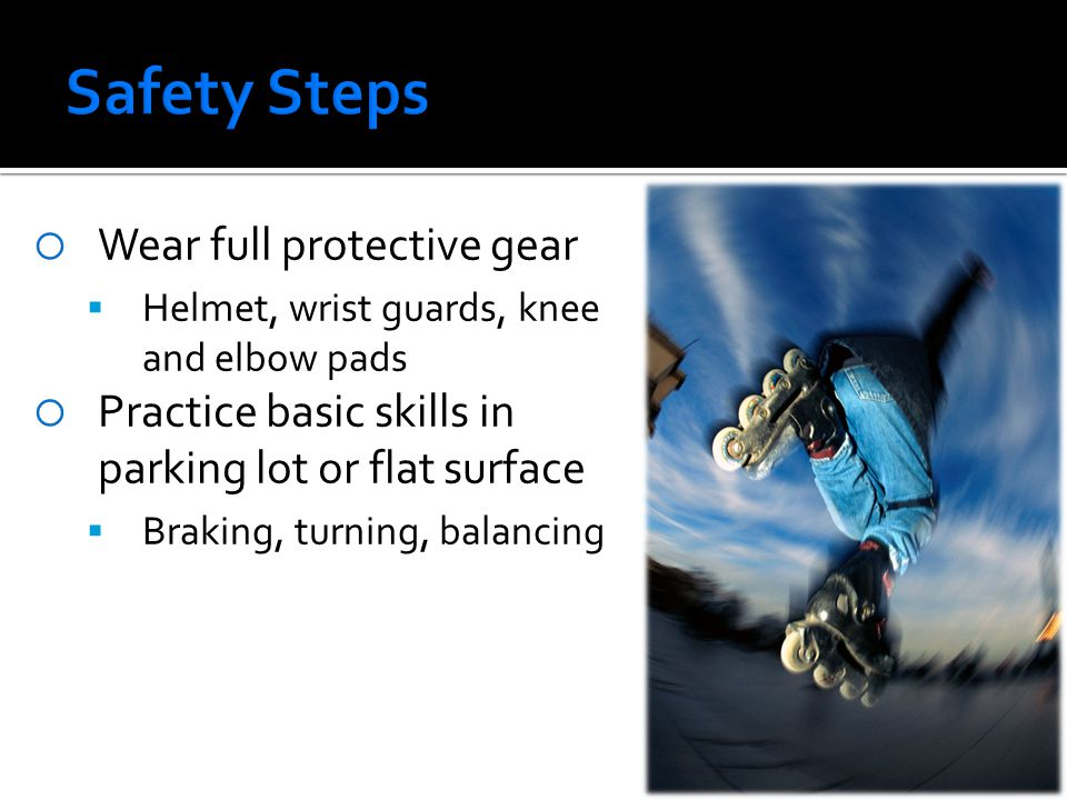  Wear full protective gear  Helmet, wrist guards, knee and elbow pads  Practice basic skills in parking lot or flat surface  Braking, turning, balancing