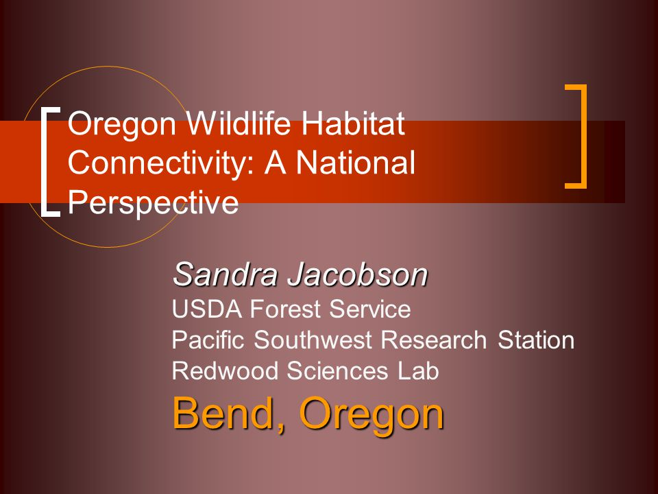 Oregon Wildlife Habitat Connectivity: A National Perspective Sandra Jacobson USDA Forest Service Pacific Southwest Research Station Redwood Sciences Lab Bend, Oregon