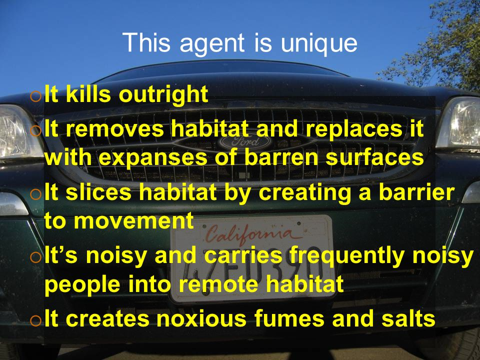 This agent is unique  It kills outright  It removes habitat and replaces it with expanses of barren surfaces  It slices habitat by creating a barrier to movement  It's noisy and carries frequently noisy people into remote habitat  It creates noxious fumes and salts
