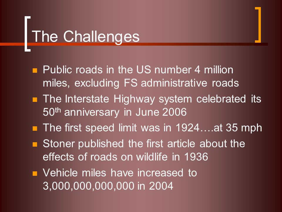 The Challenges Public roads in the US number 4 million miles, excluding FS administrative roads The Interstate Highway system celebrated its 50 th anniversary in June 2006 The first speed limit was in 1924….at 35 mph Stoner published the first article about the effects of roads on wildlife in 1936 Vehicle miles have increased to 3,000,000,000,000 in 2004