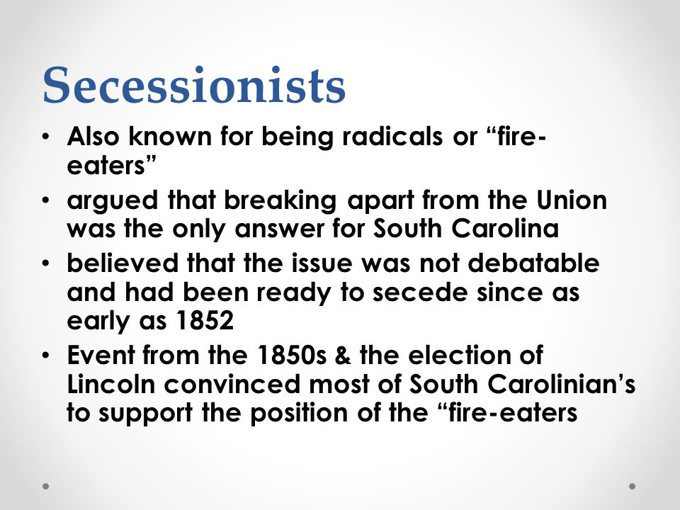 Secessionists Also known for being radicals or fire- eaters argued that breaking apart from the Union was the only answer for South Carolina believed that the issue was not debatable and had been ready to secede since as early as 1852 Event from the 1850s & the election of Lincoln convinced most of South Carolinian's to support the position of the fire-eaters