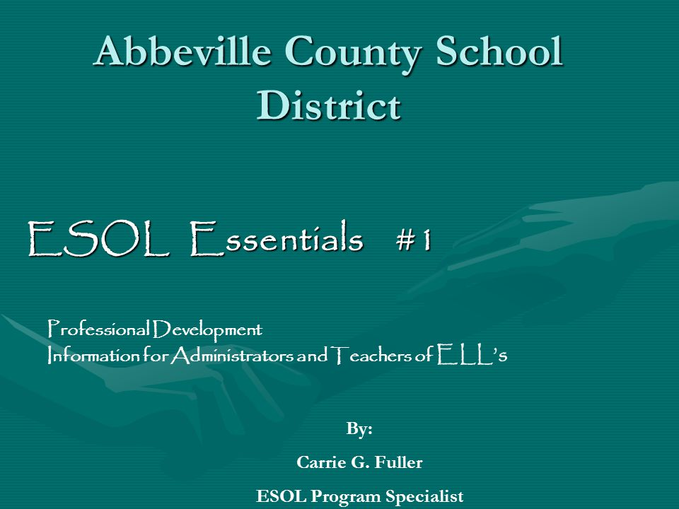 Abbeville County School District ESOL Essentials #1 Professional Development Information for Administrators and Teachers of ELL's By: Carrie G.