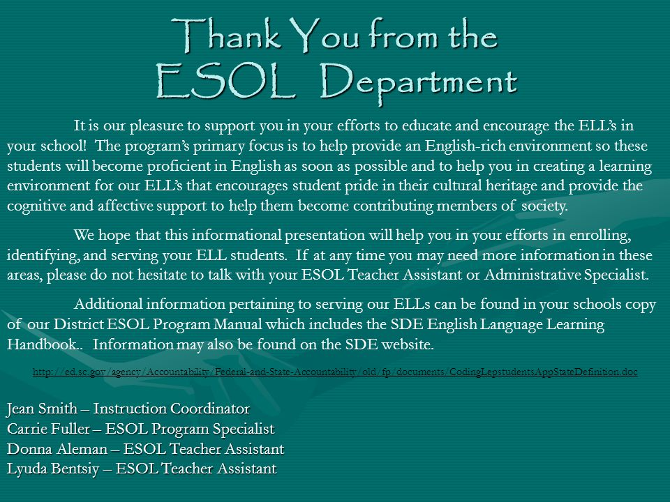 Thank You from the ESOL Department Jean Smith – Instruction Coordinator Carrie Fuller – ESOL Program Specialist Donna Aleman – ESOL Teacher Assistant Lyuda Bentsiy – ESOL Teacher Assistant It is our pleasure to support you in your efforts to educate and encourage the ELL's in your school.