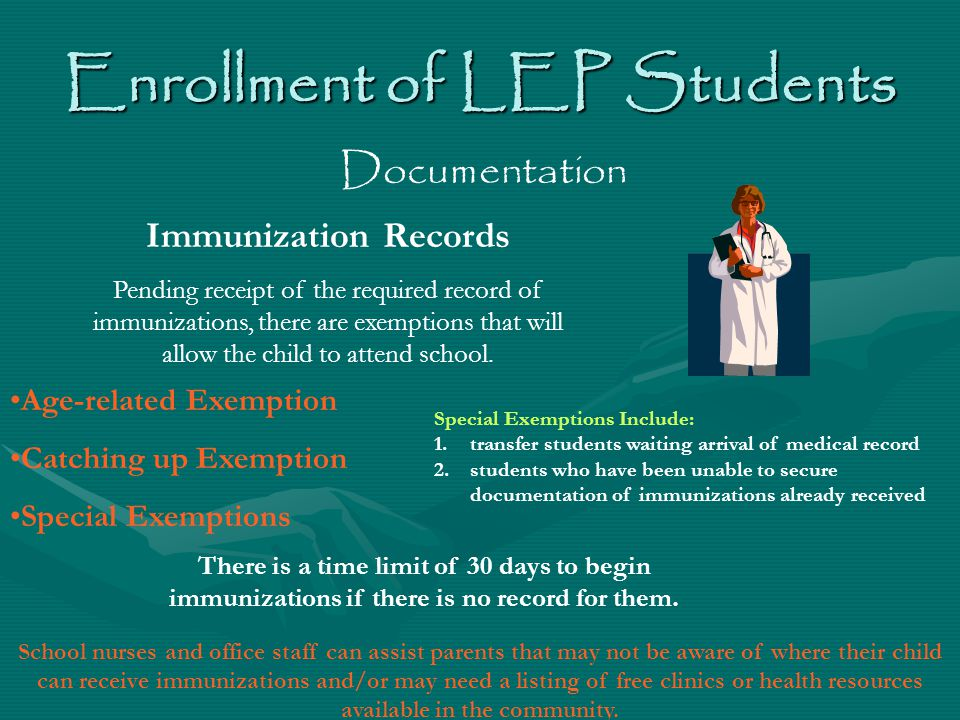 Enrollment of LEP Students Documentation Age-related Exemption Catching up Exemption Special Exemptions Immunization Records Pending receipt of the required record of immunizations, there are exemptions that will allow the child to attend school.