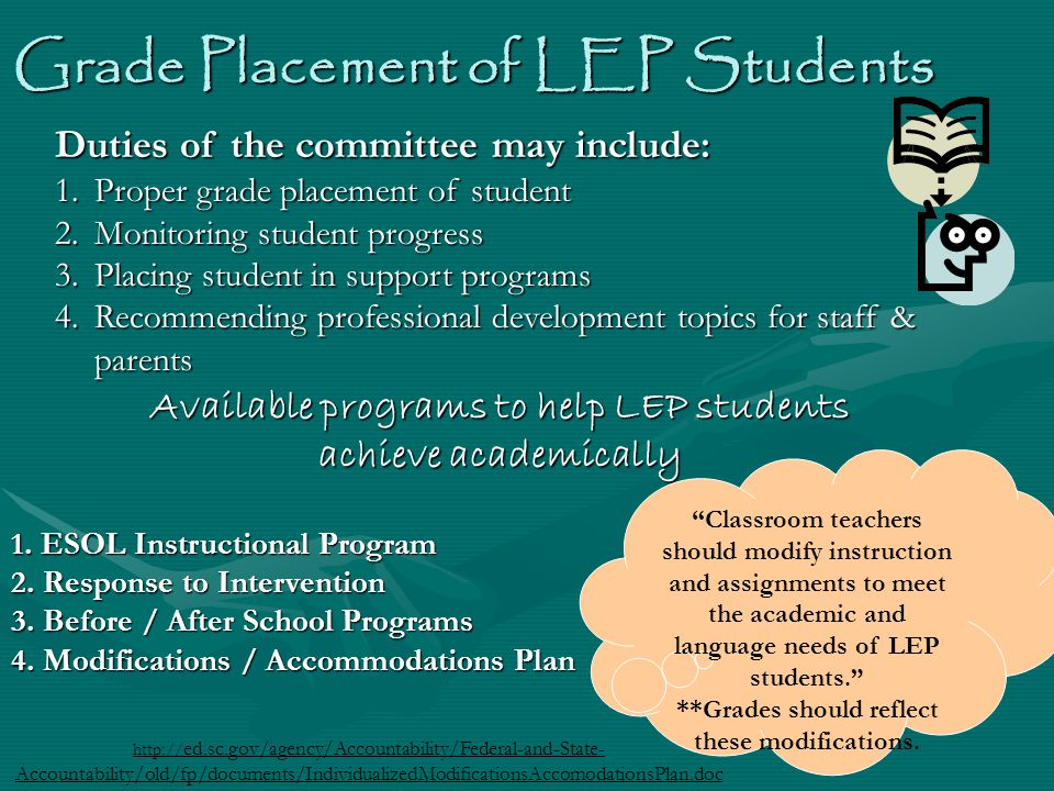Grade Placement of LEP Students Duties of the committee may include: 1.Proper grade placement of student 2.Monitoring student progress 3.Placing student in support programs 4.Recommending professional development topics for staff & parents Available programs to help LEP students achieve academically 1.