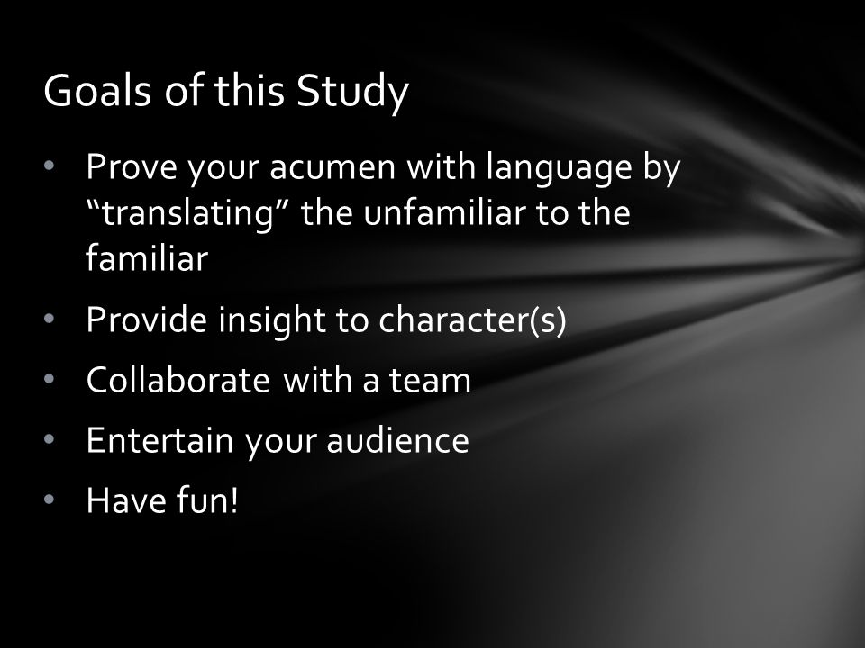 Prove your acumen with language by translating the unfamiliar to the familiar Provide insight to character(s) Collaborate with a team Entertain your audience Have fun.