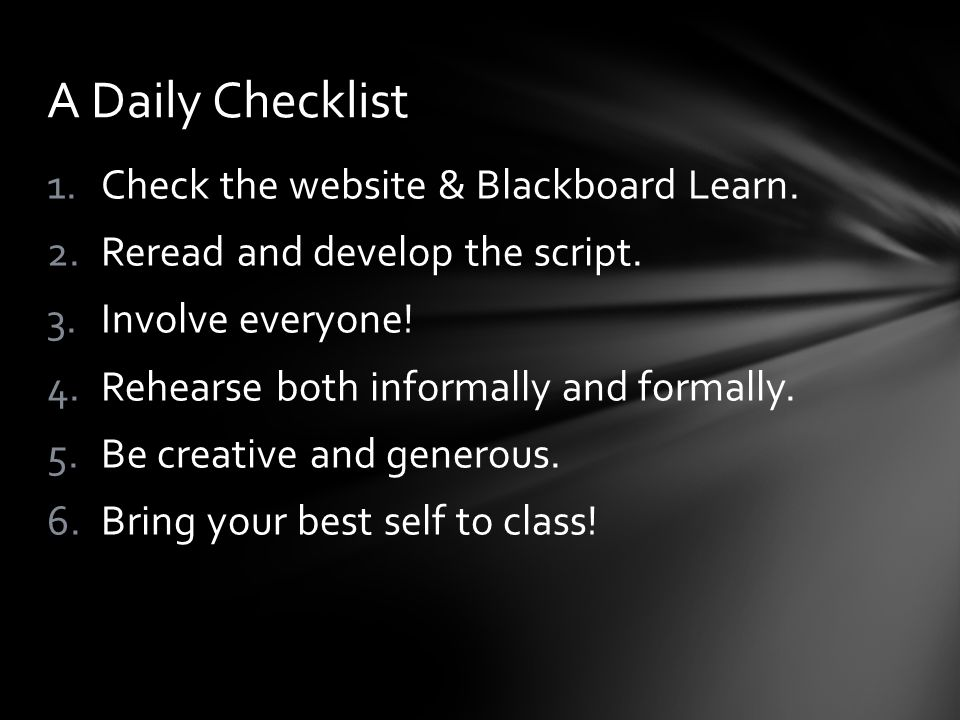 1.Check the website & Blackboard Learn. 2.Reread and develop the script.