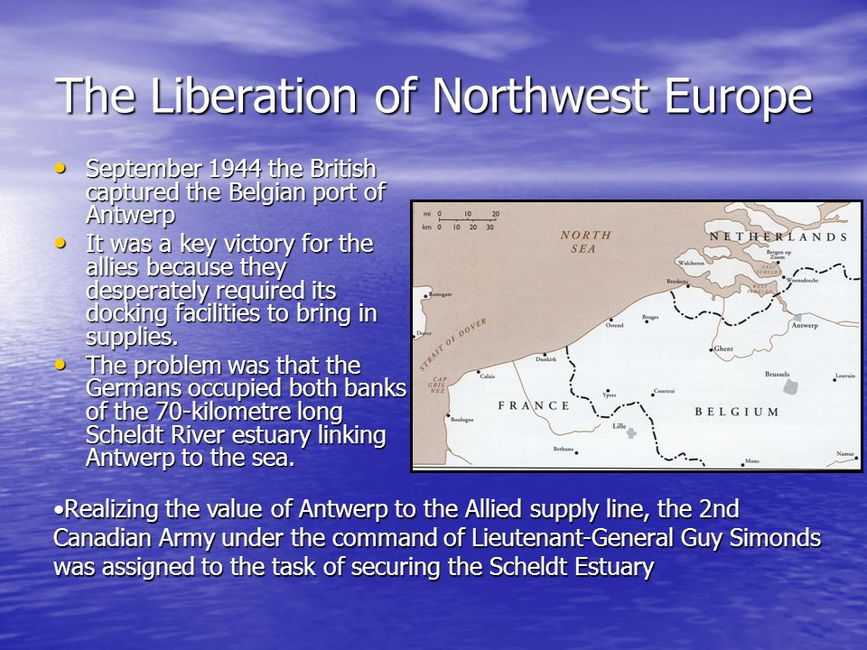 The Liberation of Northwest Europe September 1944 the British captured the Belgian port of Antwerp September 1944 the British captured the Belgian port of Antwerp It was a key victory for the allies because they desperately required its docking facilities to bring in supplies.