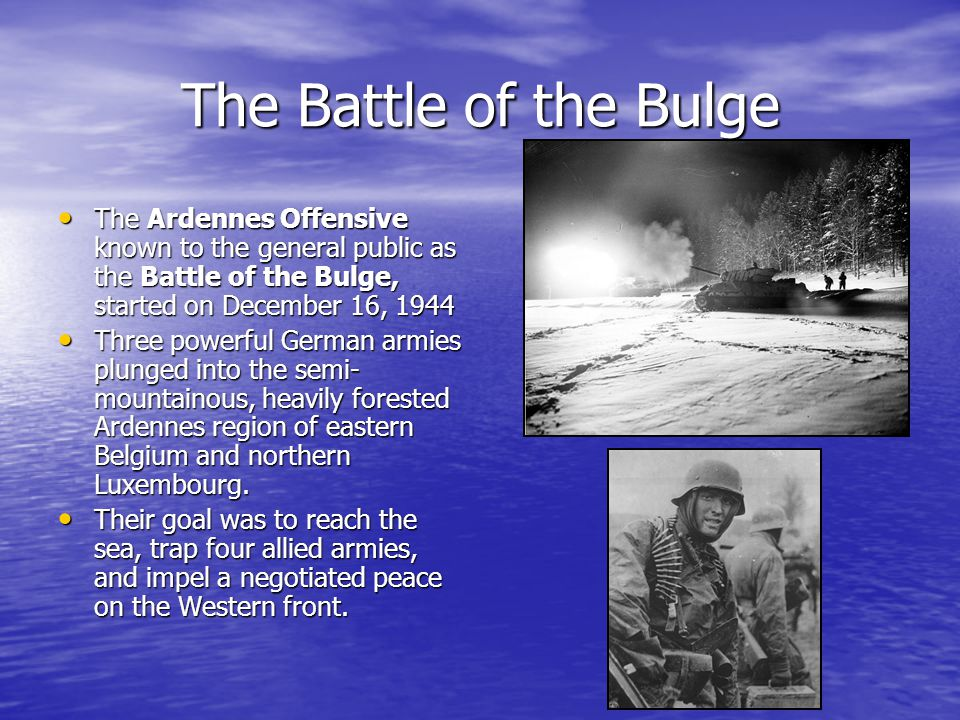 The Battle of the Bulge The Ardennes Offensive known to the general public as the Battle of the Bulge, started on December 16, 1944 The Ardennes Offensive known to the general public as the Battle of the Bulge, started on December 16, 1944 Three powerful German armies plunged into the semi- mountainous, heavily forested Ardennes region of eastern Belgium and northern Luxembourg.