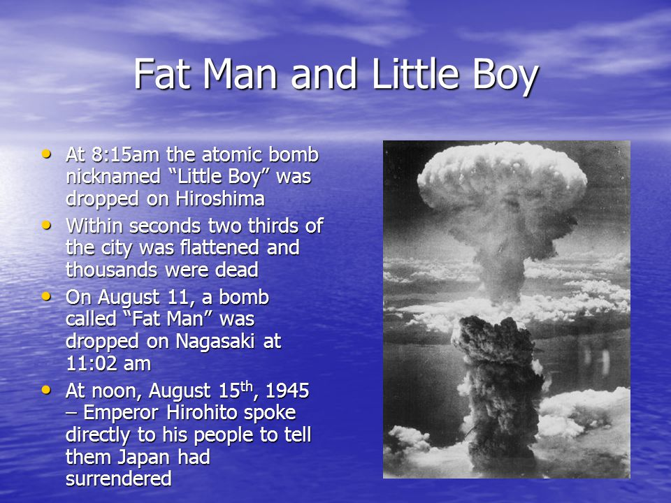 Fat Man and Little Boy At 8:15am the atomic bomb nicknamed Little Boy was dropped on Hiroshima At 8:15am the atomic bomb nicknamed Little Boy was dropped on Hiroshima Within seconds two thirds of the city was flattened and thousands were dead Within seconds two thirds of the city was flattened and thousands were dead On August 11, a bomb called Fat Man was dropped on Nagasaki at 11:02 am On August 11, a bomb called Fat Man was dropped on Nagasaki at 11:02 am At noon, August 15 th, 1945 – Emperor Hirohito spoke directly to his people to tell them Japan had surrendered At noon, August 15 th, 1945 – Emperor Hirohito spoke directly to his people to tell them Japan had surrendered