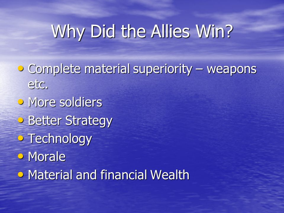 Why Did the Allies Win. Complete material superiority – weapons etc.