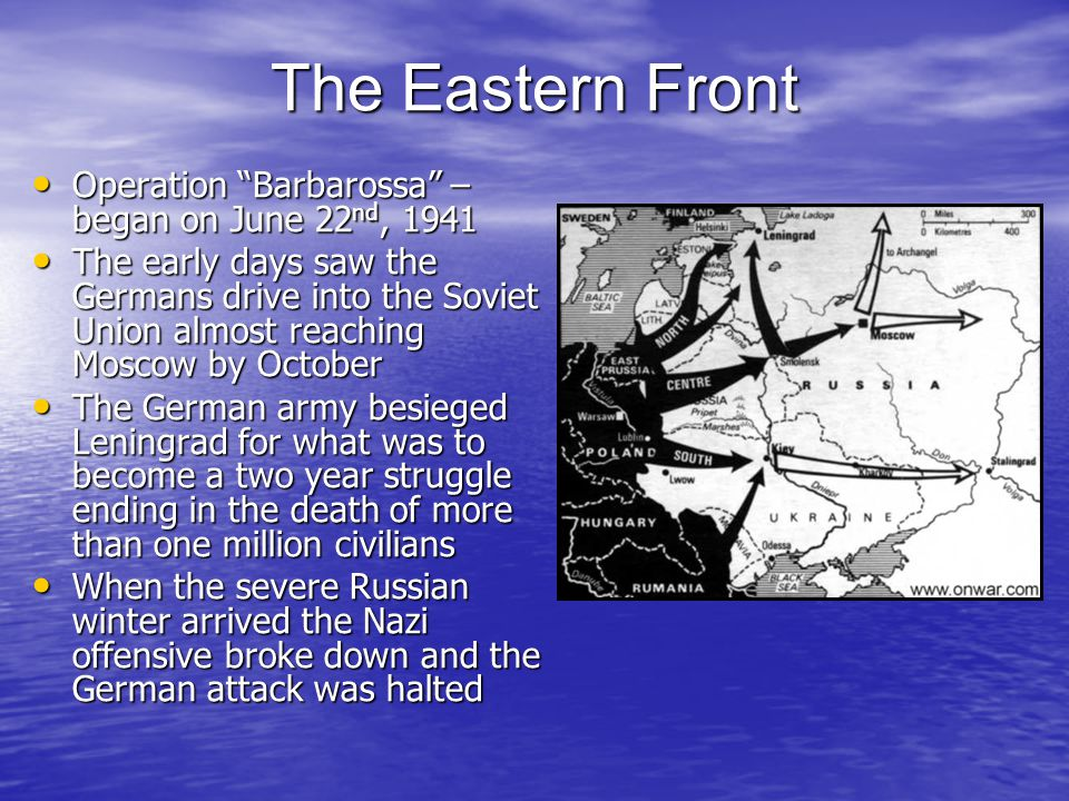 The Eastern Front Operation Barbarossa – began on June 22 nd, 1941 Operation Barbarossa – began on June 22 nd, 1941 The early days saw the Germans drive into the Soviet Union almost reaching Moscow by October The early days saw the Germans drive into the Soviet Union almost reaching Moscow by October The German army besieged Leningrad for what was to become a two year struggle ending in the death of more than one million civilians The German army besieged Leningrad for what was to become a two year struggle ending in the death of more than one million civilians When the severe Russian winter arrived the Nazi offensive broke down and the German attack was halted When the severe Russian winter arrived the Nazi offensive broke down and the German attack was halted