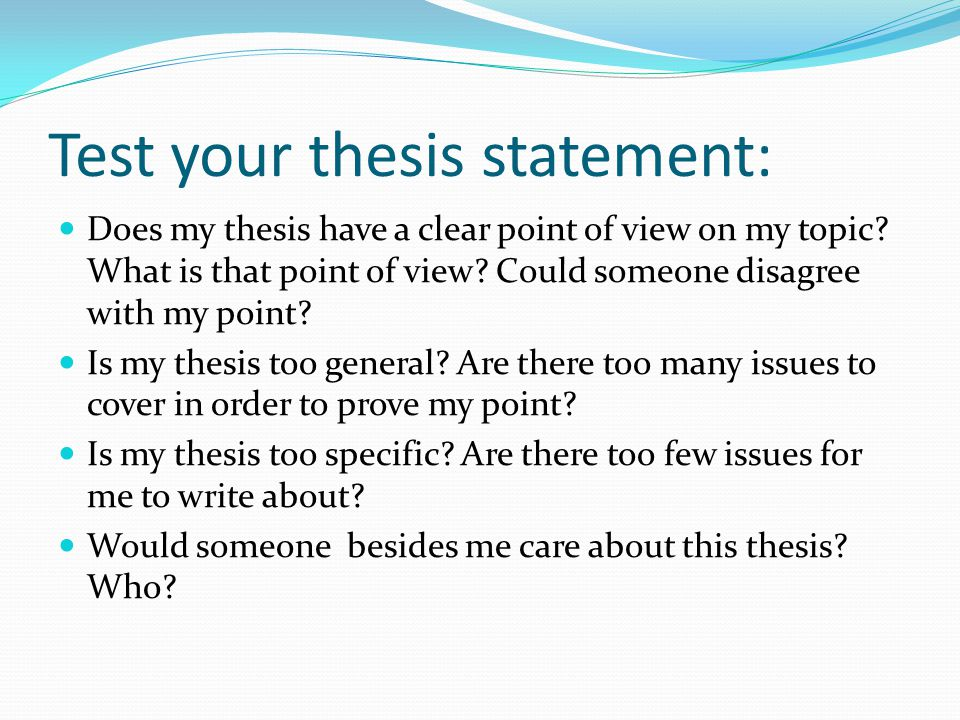 Test your thesis statement: Does my thesis have a clear point of view on my topic.