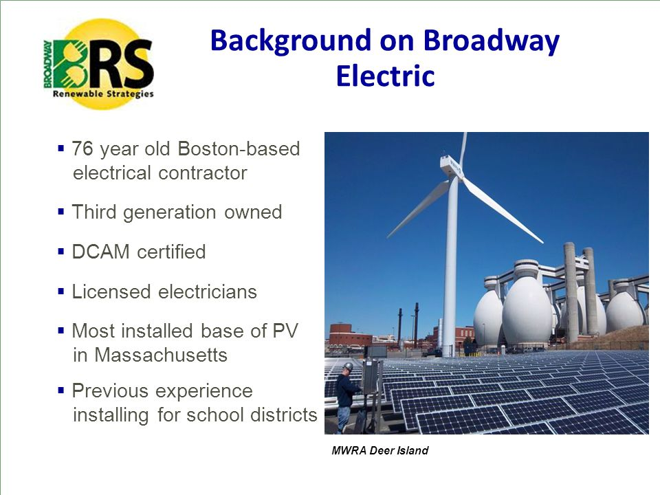 Background on Broadway Electric  76 year old Boston-based electrical contractor  Third generation owned  DCAM certified  Licensed electricians  Most installed base of PV in Massachusetts  Previous experience installing for school districts MWRA Deer Island