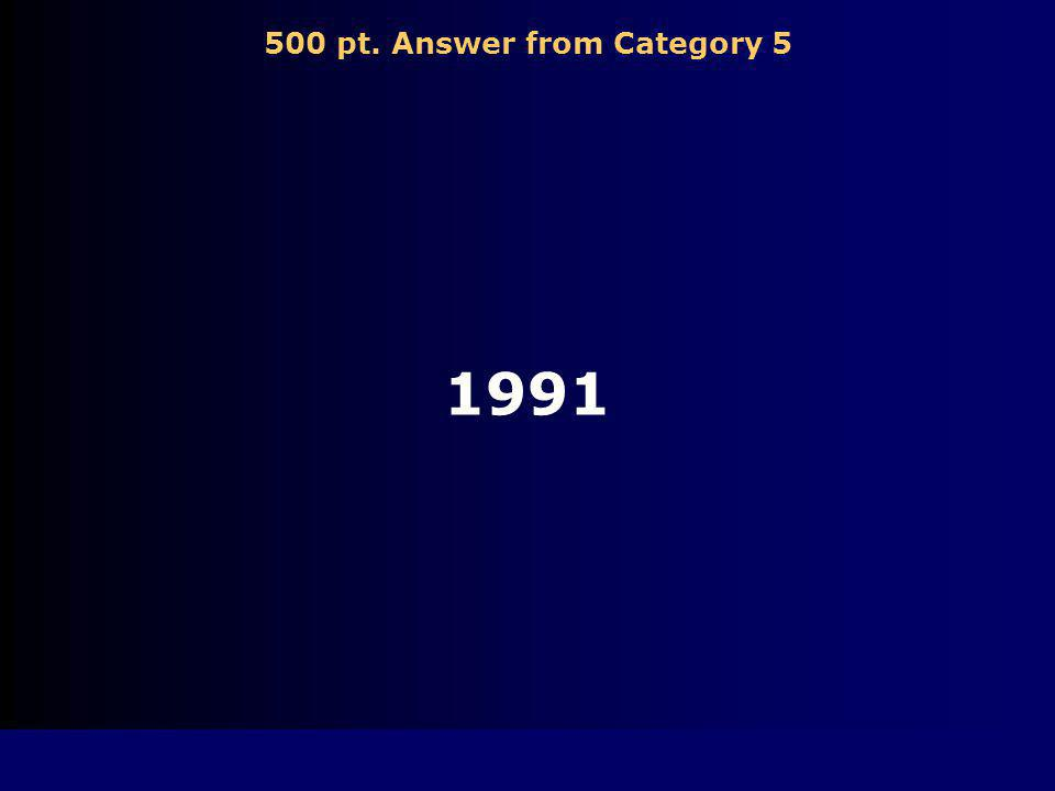500 pt. Question from Category 5 This is the year the Cold War ended.