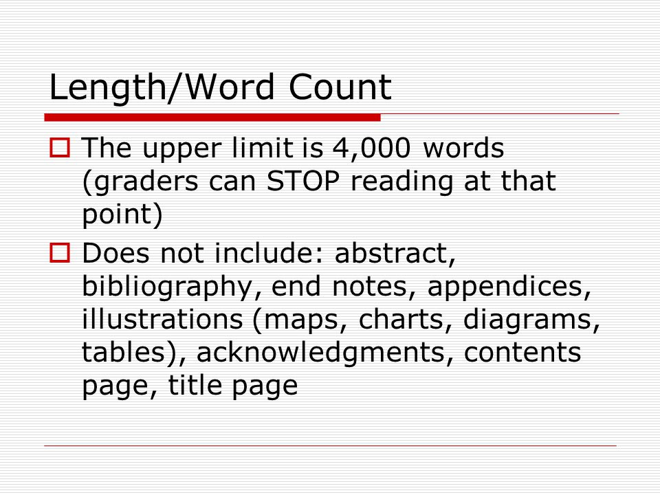 Length/Word Count  The upper limit is 4,000 words (graders can STOP reading at that point)  Does not include: abstract, bibliography, end notes, appendices, illustrations (maps, charts, diagrams, tables), acknowledgments, contents page, title page